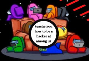 i will show you and teache you how to be a hacker at among us